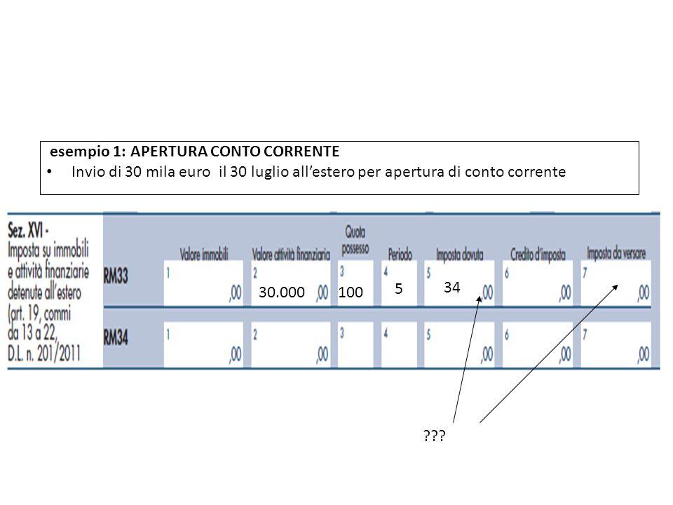 esempio 1: APERTURA CONTO CORRENTE Invio di 30 mila euro il 30 luglio allestero per apertura di conto corrente QUADRO RW 30.000100 5 34 ??? La compila