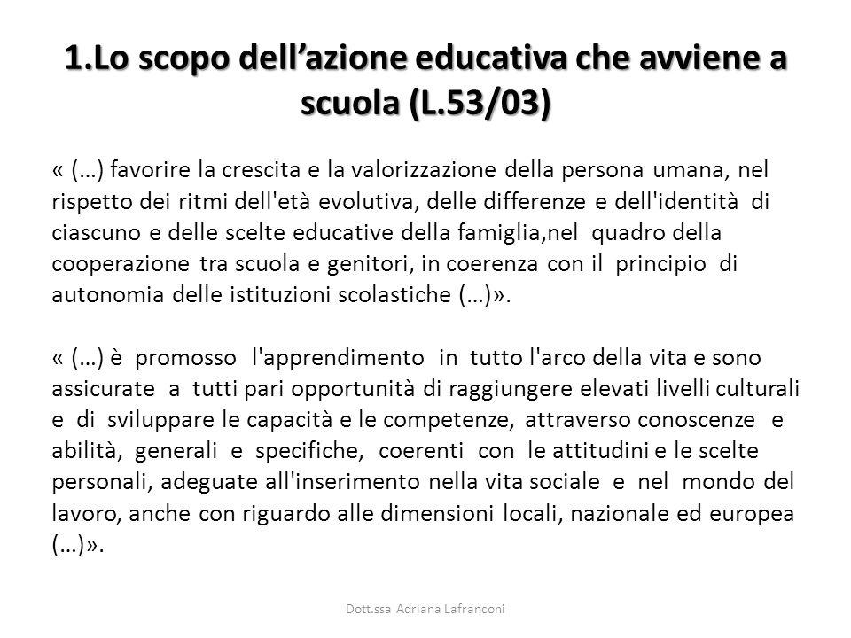 1.Lo scopo dellazione educativa che avviene a scuola (L.53/03) « (…) favorire la crescita e la valorizzazione della persona umana, nel rispetto dei ri
