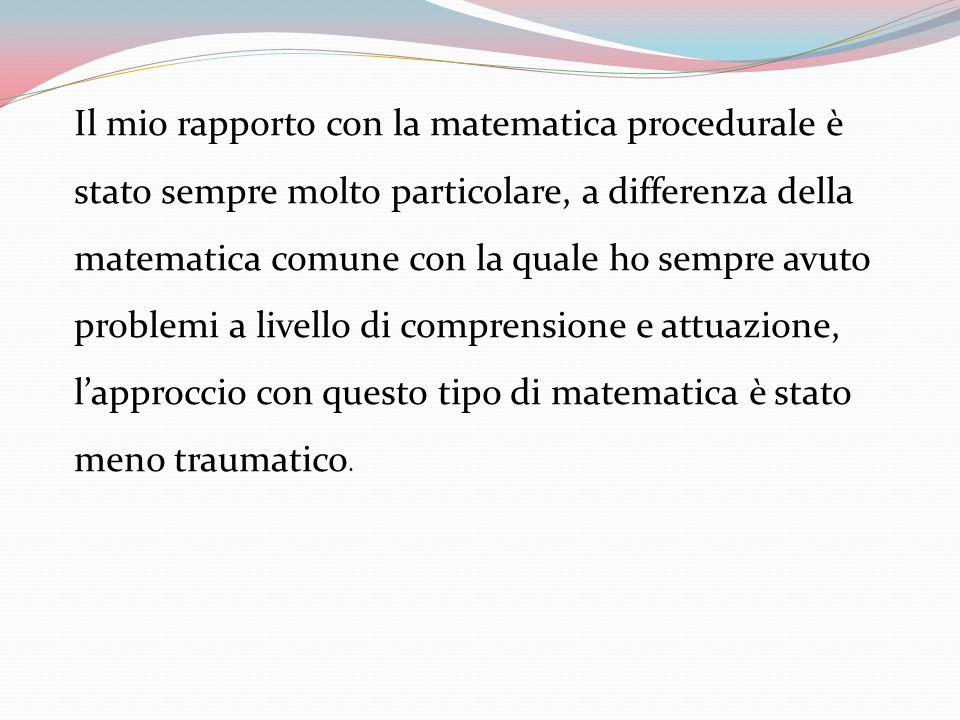 Il mio rapporto con la matematica procedurale è stato sempre molto particolare, a differenza della matematica comune con la quale ho sempre avuto prob