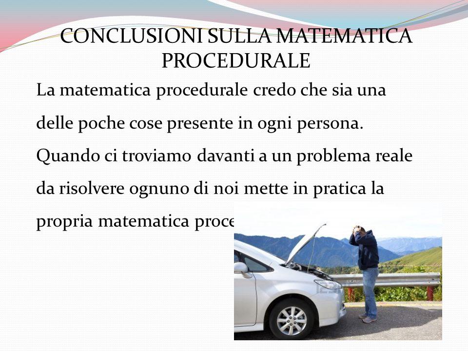 CONCLUSIONI SULLA MATEMATICA PROCEDURALE La matematica procedurale credo che sia una delle poche cose presente in ogni persona. Quando ci troviamo dav