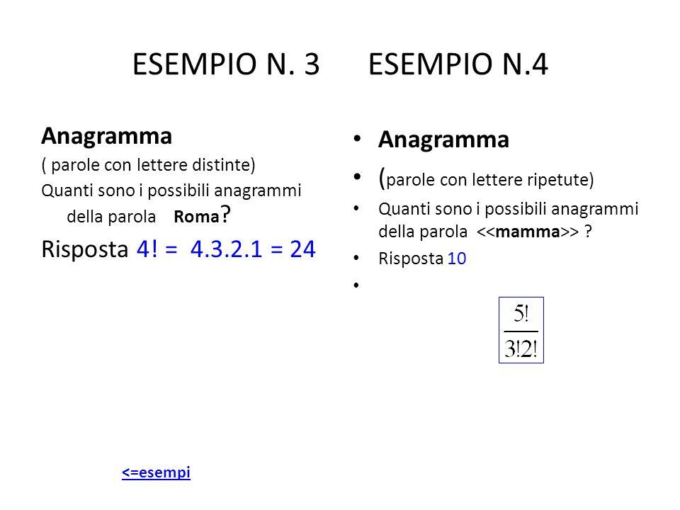 ESEMPIO N. 3 ESEMPIO N.4 Anagramma ( parole con lettere distinte) Quanti sono i possibili anagrammi della parola Roma ? Risposta 4! = 4.3.2.1 = 24 Ana