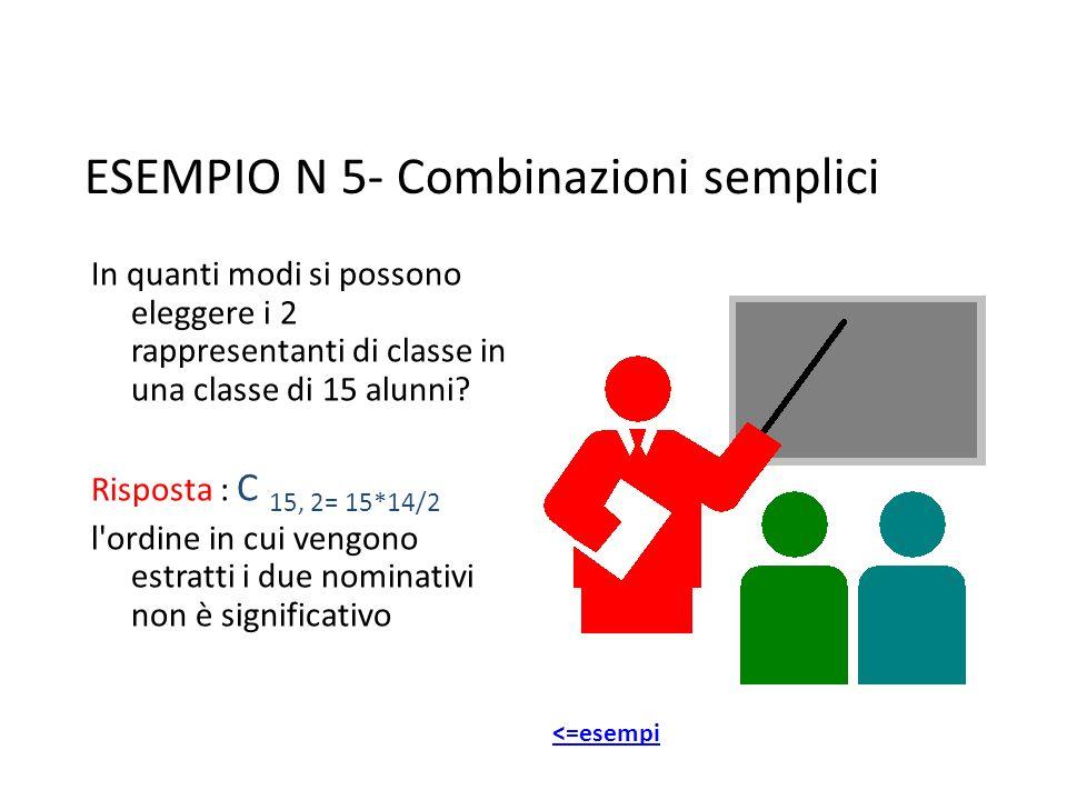 ESEMPIO N 5- Combinazioni semplici In quanti modi si possono eleggere i 2 rappresentanti di classe in una classe di 15 alunni? Risposta : C 15, 2= 15*