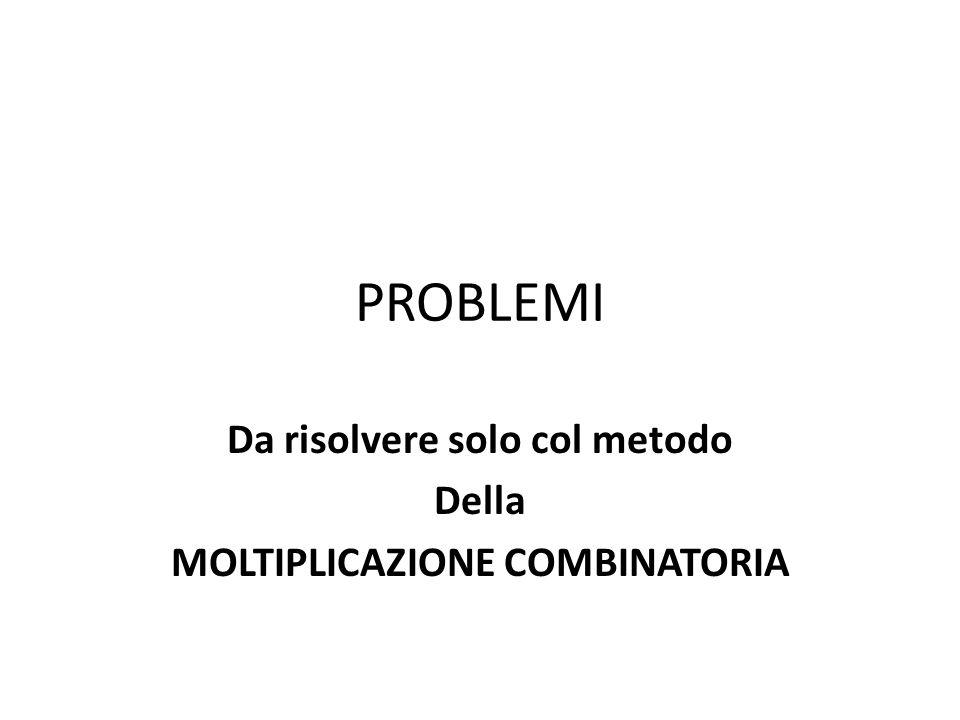 PROBLEMI Da risolvere solo col metodo Della MOLTIPLICAZIONE COMBINATORIA