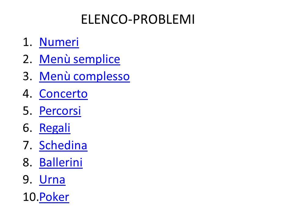 ELENCO-PROBLEMI 1.NumeriNumeri 2.Menù sempliceMenù semplice 3.Menù complessoMenù complesso 4.ConcertoConcerto 5.PercorsiPercorsi 6.RegaliRegali 7.Sche