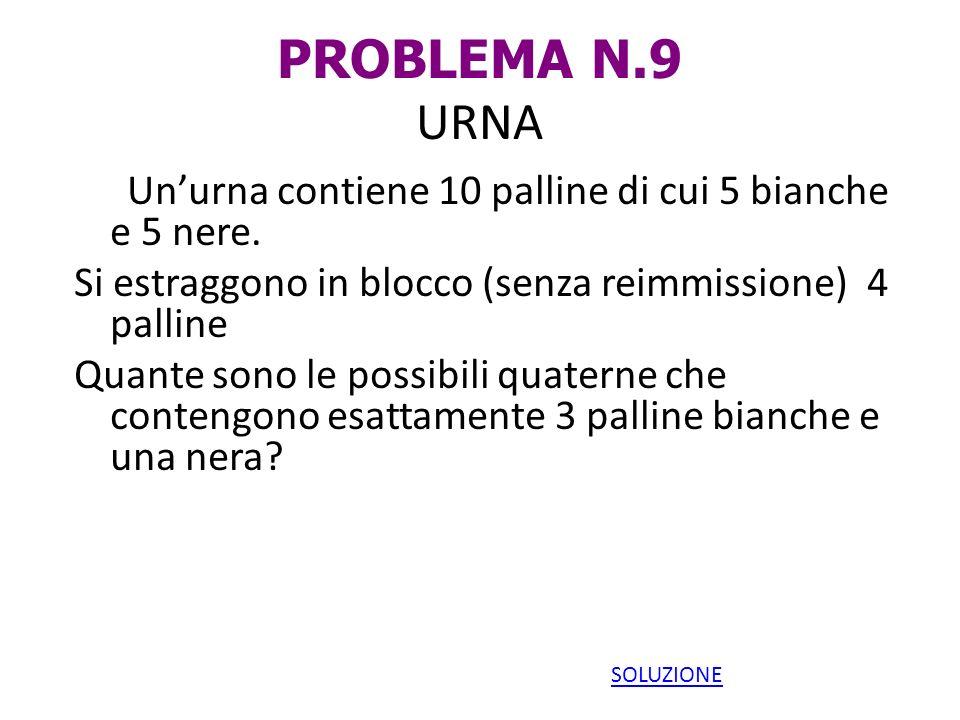 PROBLEMA N.9 URNA Unurna contiene 10 palline di cui 5 bianche e 5 nere. Si estraggono in blocco (senza reimmissione) 4 palline Quante sono le possibil