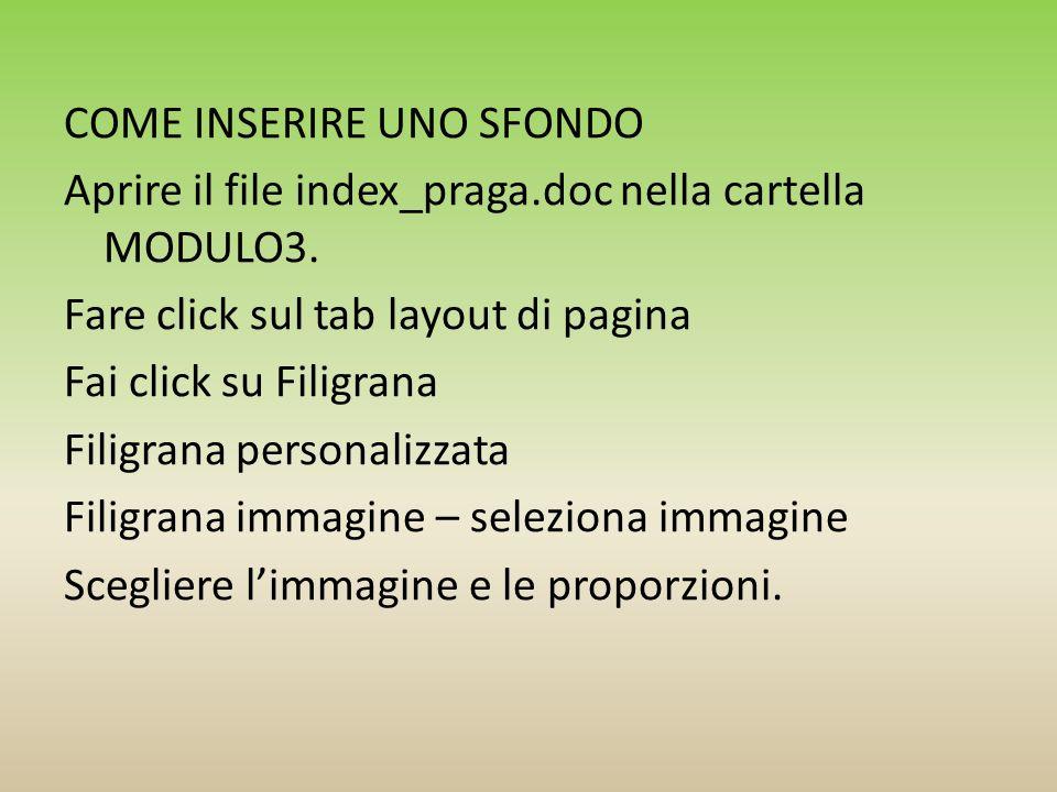 COME INSERIRE UNO SFONDO Aprire il file index_praga.doc nella cartella MODULO3. Fare click sul tab layout di pagina Fai click su Filigrana Filigrana p