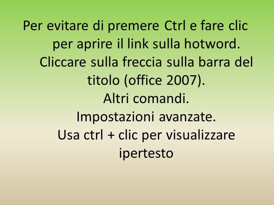 Per evitare di premere Ctrl e fare clic per aprire il link sulla hotword. Cliccare sulla freccia sulla barra del titolo (office 2007). Altri comandi.