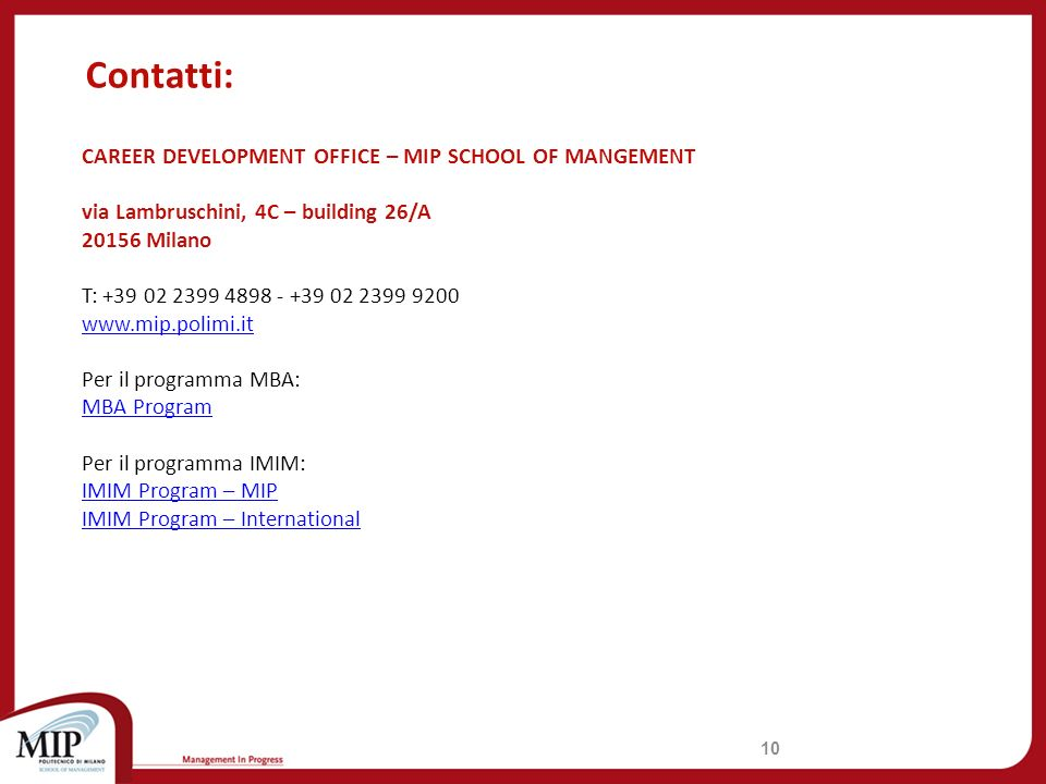 Contatti: 10 CAREER DEVELOPMENT OFFICE – MIP SCHOOL OF MANGEMENT via Lambruschini, 4C – building 26/A 20156 Milano T: +39 02 2399 4898 - +39 02 2399 9200 www.mip.polimi.it Per il programma MBA: MBA Program Per il programma IMIM: IMIM Program – MIP IMIM Program – International