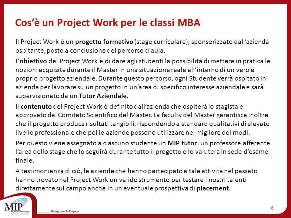 Project Work: Schema riassuntivo 7 MBA PeriodoAprile-Giugno 2014 Durata3 mesi (480 ore) ObbligatorioSì OutputTesi di Master (50 pagg.) Valore5.000 euro (IVA esente) Studenti1 studente x PW CFU20 crediti MIP TutorDocente dellarea del progetto Company TutorManager resp.