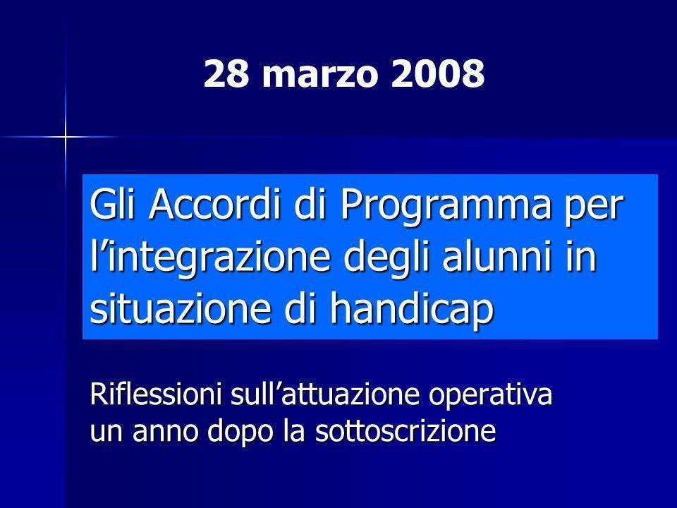 Gli Accordi di Programma per lintegrazione degli alunni in situazione di handicap Riflessioni sullattuazione operativa un anno dopo la sottoscrizione 28 marzo 2008