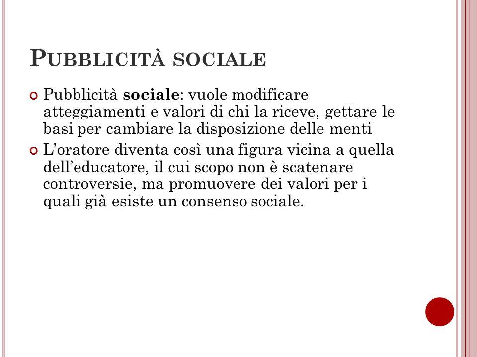 P UBBLICITÀ SOCIALE Pubblicità sociale : vuole modificare atteggiamenti e valori di chi la riceve, gettare le basi per cambiare la disposizione delle