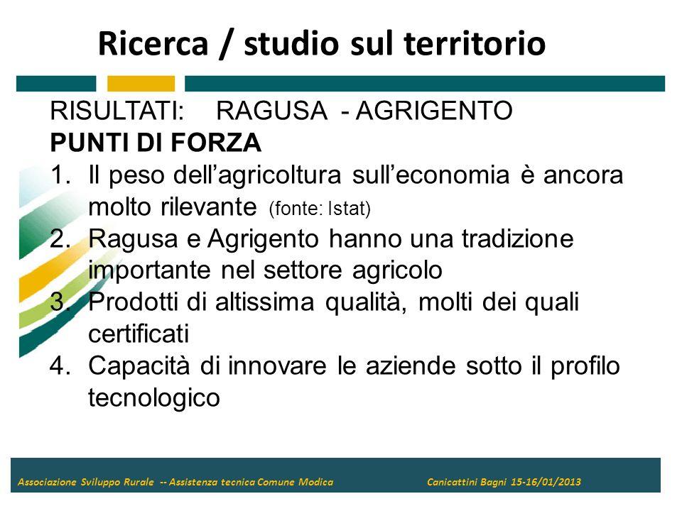 Ricerca / studio sul territorio Associazione Sviluppo Rurale -- Assistenza tecnica Comune Modica Canicattini Bagni 15-16/01/2013 RISULTATI: RAGUSA - AGRIGENTO PUNTI DI FORZA 1.Il peso dellagricoltura sulleconomia è ancora molto rilevante (fonte: Istat) 2.Ragusa e Agrigento hanno una tradizione importante nel settore agricolo 3.Prodotti di altissima qualità, molti dei quali certificati 4.Capacità di innovare le aziende sotto il profilo tecnologico