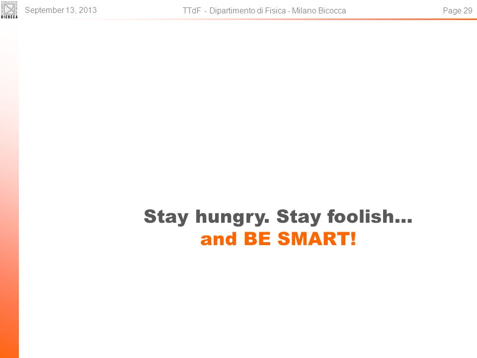 Stay hungry. Stay foolish… and BE SMART! September 13, 2013 TTdF - Dipartimento di Fisica - Milano Bicocca Page 29