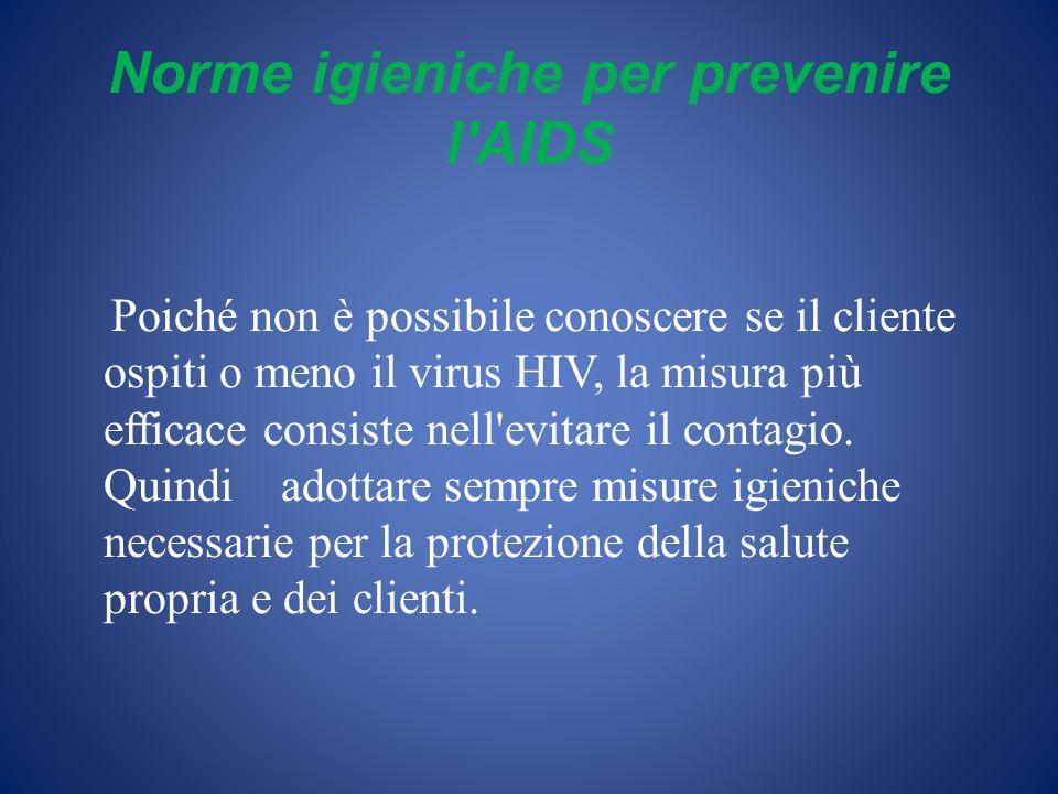 Norme igieniche per prevenire l'AIDS Poiché non è possibile conoscere se il cliente ospiti o meno il virus HIV, la misura più efficace consiste nell'e