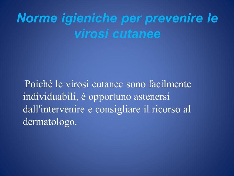 Norme igieniche per prevenire le virosi cutanee Poiché le virosi cutanee sono facilmente individuabili, è opportuno astenersi dall'intervenire e consi