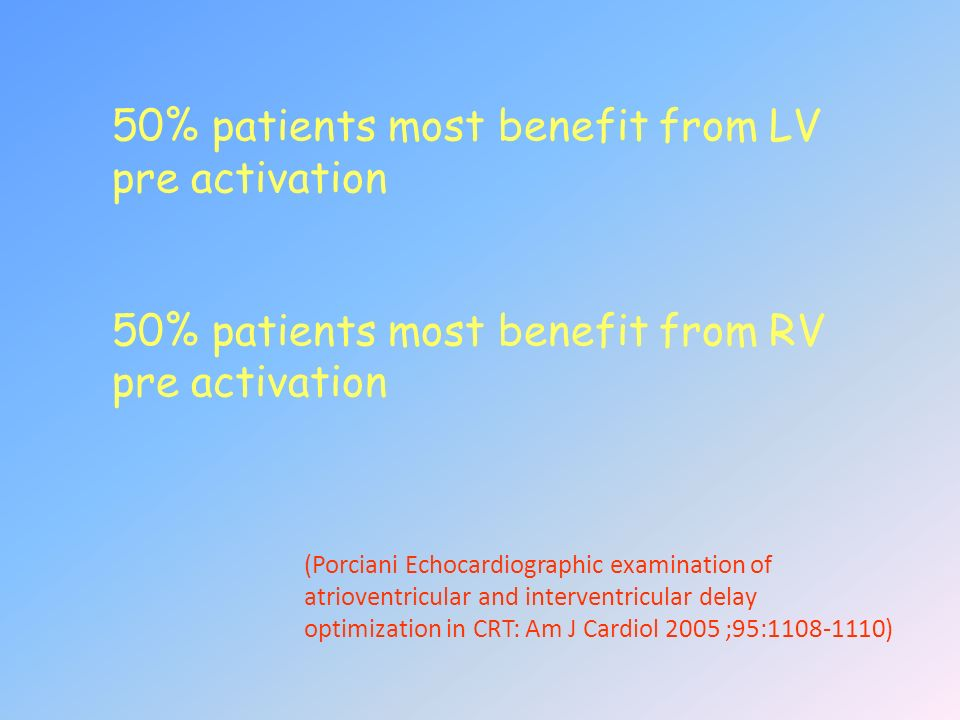 50% patients most benefit from LV pre activation 50% patients most benefit from RV pre activation (Porciani Echocardiographic examination of atriovent