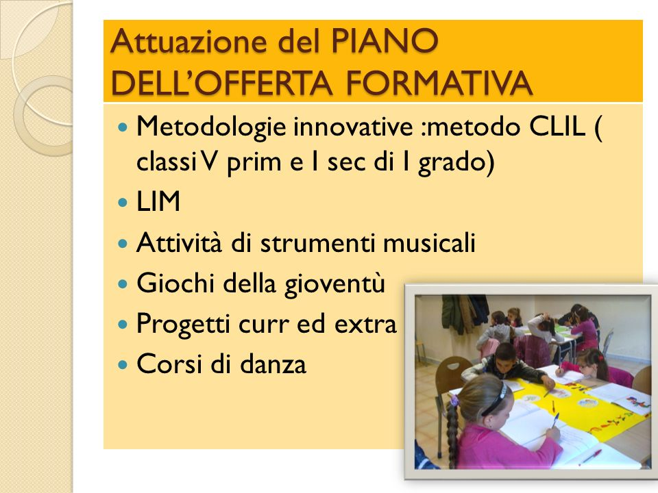 Attuazione del PIANO DELLOFFERTA FORMATIVA Metodologie innovative :metodo CLIL ( classi V prim e I sec di I grado) LIM Attività di strumenti musicali