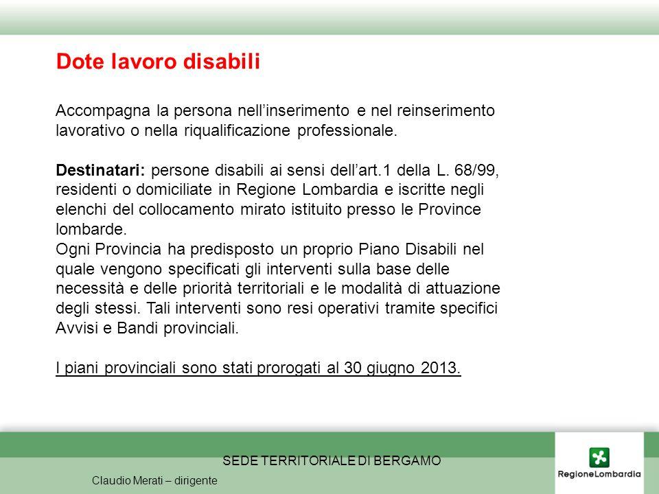 SEDE TERRITORIALE DI BERGAMO Claudio Merati – dirigente Dote lavoro disabili Accompagna la persona nellinserimento e nel reinserimento lavorativo o nella riqualificazione professionale.