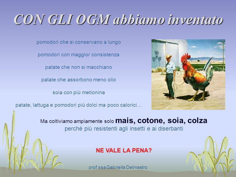 CON GLI OGM abbiamo inventato prof.ssa Gabriella Delmastro Ma coltiviamo ampiamente solo mais, cotone, soia, colza perché più resistenti agli insetti