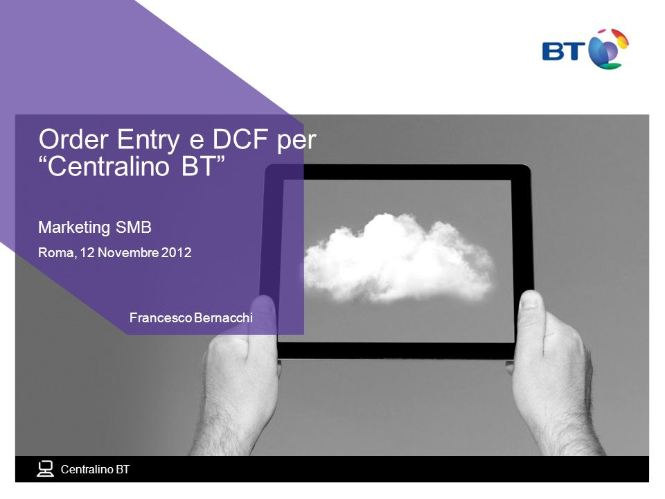 Centralino BT Marketing SMB Roma, 12 Novembre 2012 Francesco Bernacchi Order Entry e DCF per Centralino BT