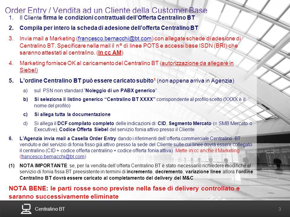Centralino BT 3 Order Entry / Vendita ad un Cliente della Customer Base 1.Il Cliente firma le condizioni contrattuali dellOfferta Centralino BT 2.Comp