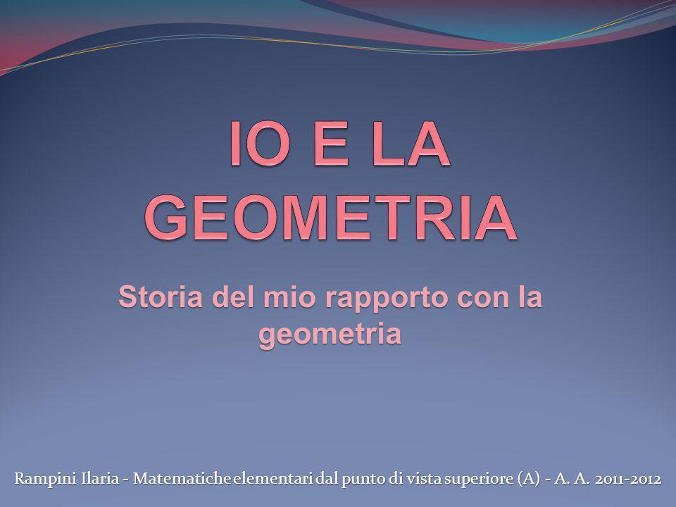 Storia del mio rapporto con la geometria Rampini Ilaria - Matematiche elementari dal punto di vista superiore (A) - A. A. 2011-2012