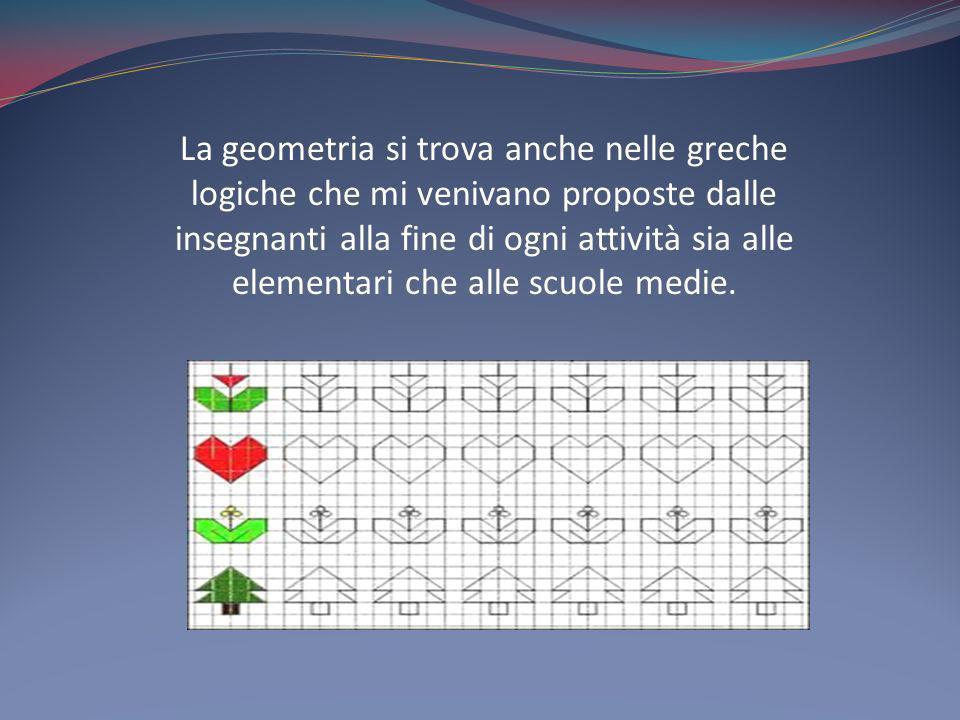 La geometria si trova anche nelle greche logiche che mi venivano proposte dalle insegnanti alla fine di ogni attività sia alle elementari che alle scu