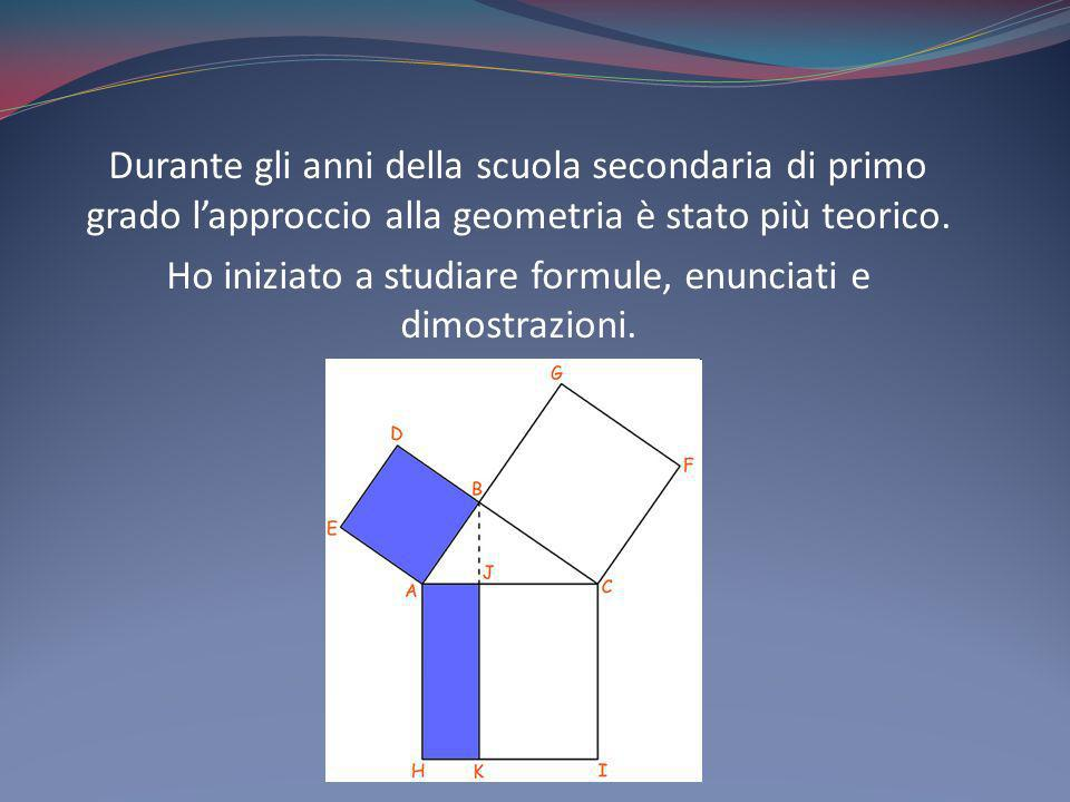 Durante gli anni della scuola secondaria di primo grado lapproccio alla geometria è stato più teorico. Ho iniziato a studiare formule, enunciati e dim