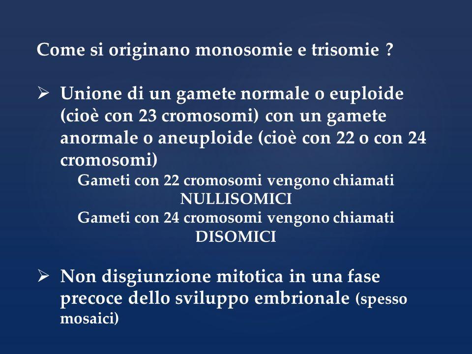 Come si originano monosomie e trisomie ? Unione di un gamete normale o euploide (cioè con 23 cromosomi) con un gamete anormale o aneuploide (cioè con
