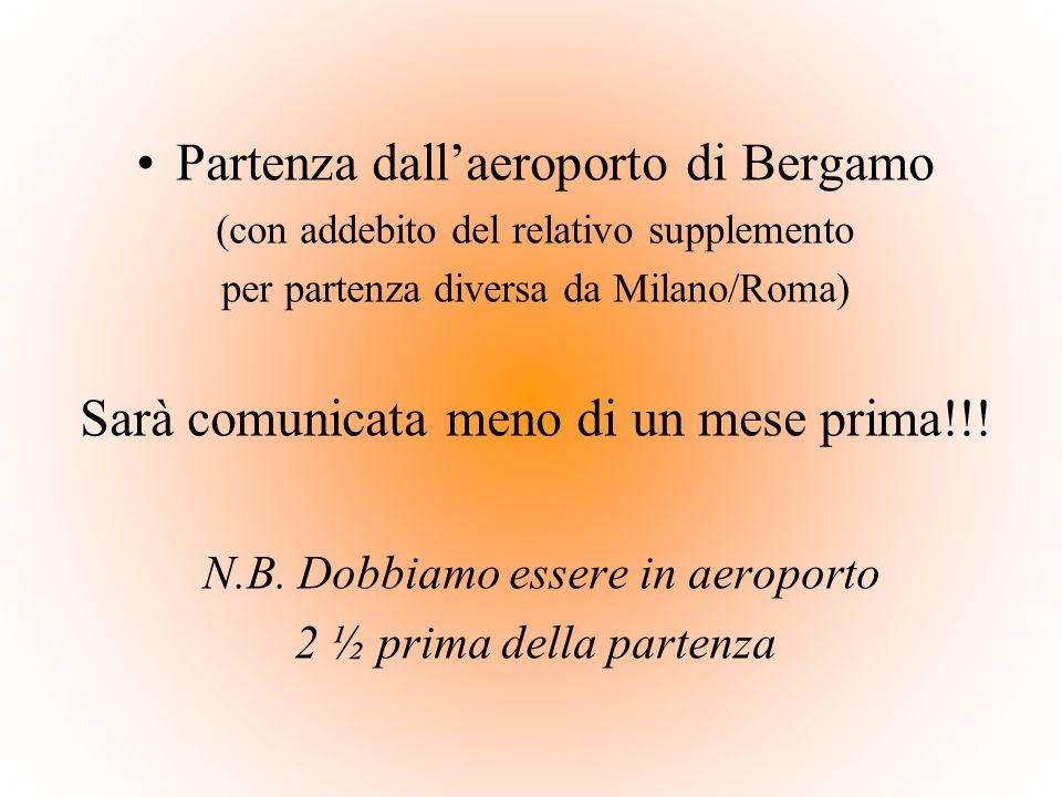 Partenza dallaeroporto di Bergamo (con addebito del relativo supplemento per partenza diversa da Milano/Roma) Sarà comunicata meno di un mese prima!!!