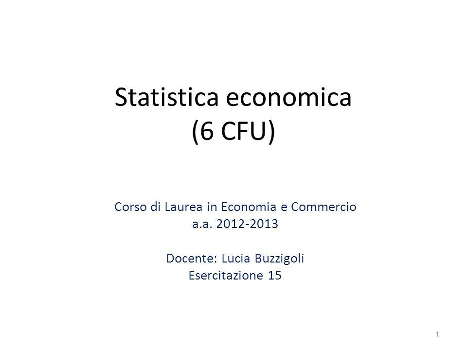 Statistica economica (6 CFU) Corso di Laurea in Economia e Commercio a.a. 2012-2013 Docente: Lucia Buzzigoli Esercitazione 15 1