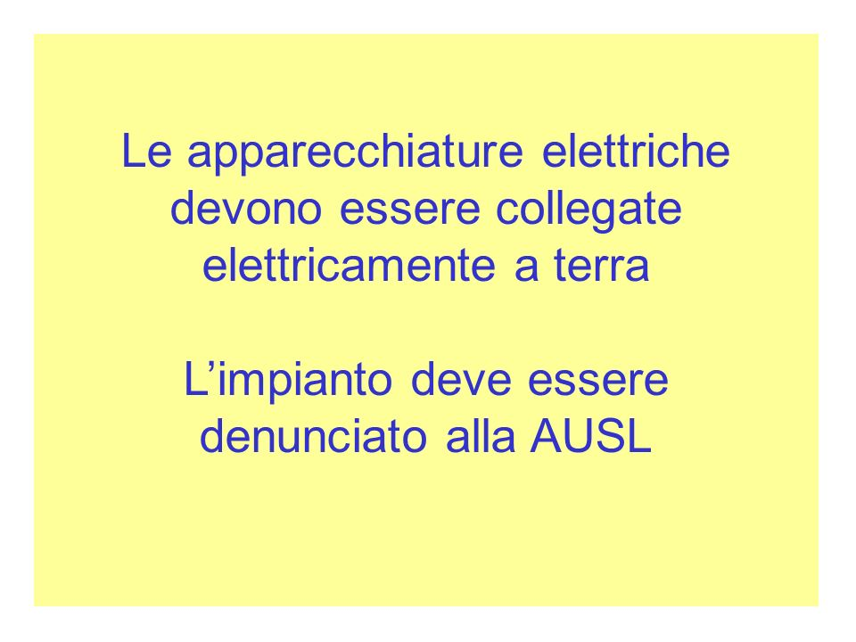 Le apparecchiature elettriche devono essere collegate elettricamente a terra Limpianto deve essere denunciato alla AUSL