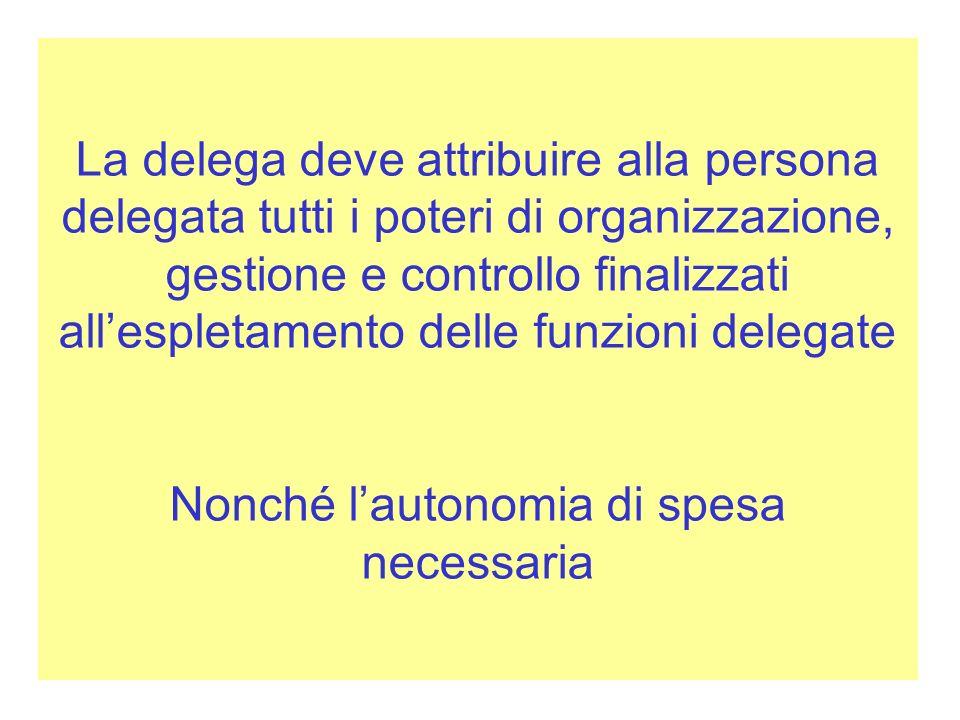 La delega deve attribuire alla persona delegata tutti i poteri di organizzazione, gestione e controllo finalizzati allespletamento delle funzioni dele
