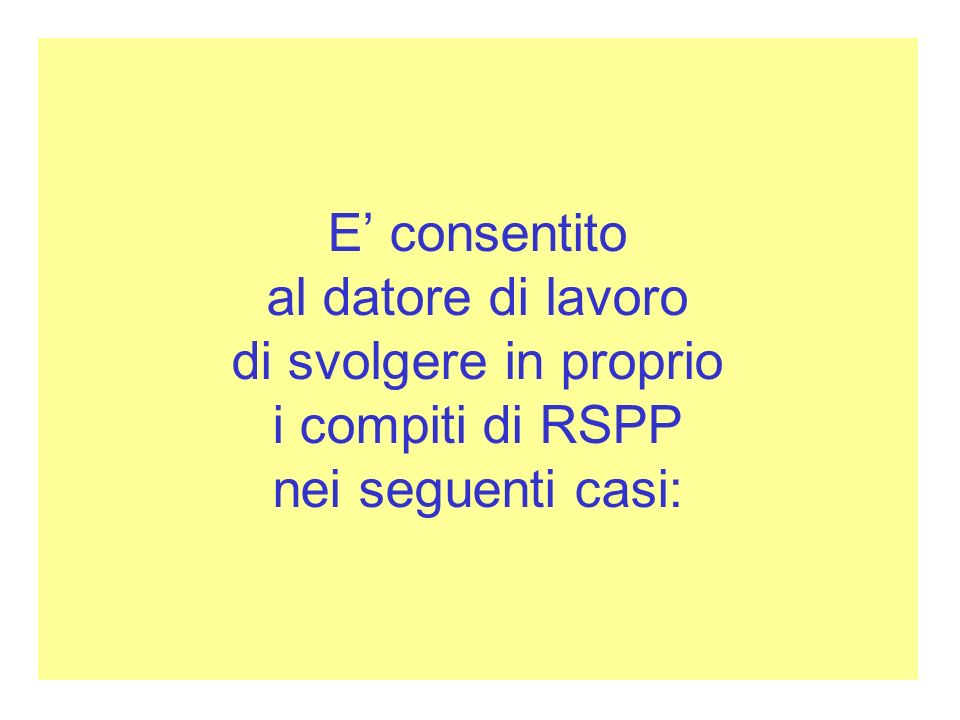 E consentito al datore di lavoro di svolgere in proprio i compiti di RSPP nei seguenti casi: