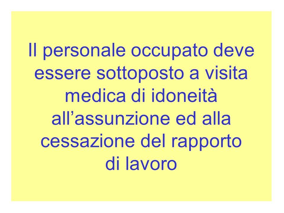 Il personale occupato deve essere sottoposto a visita medica di idoneità allassunzione ed alla cessazione del rapporto di lavoro