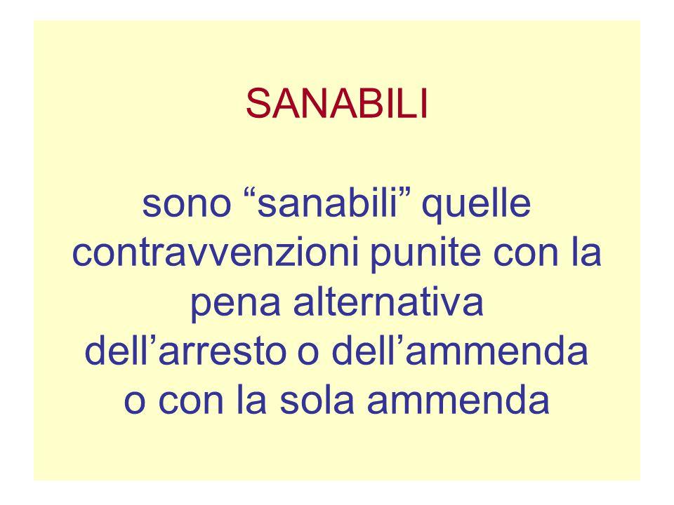 SANABILI sono sanabili quelle contravvenzioni punite con la pena alternativa dellarresto o dellammenda o con la sola ammenda