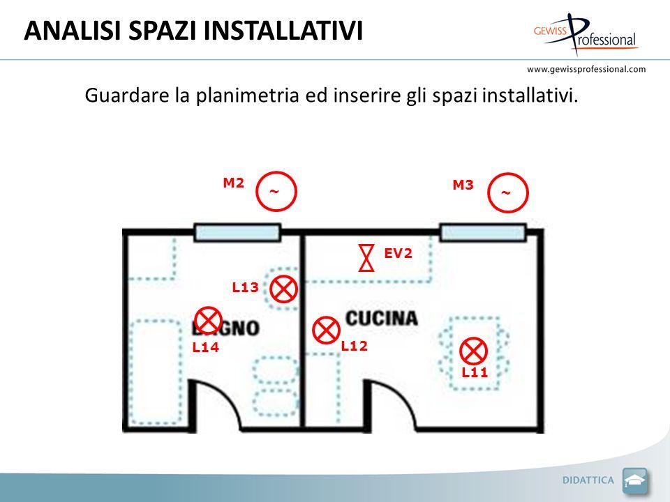 ANALISI SPAZI INSTALLATIVI Guardare la planimetria ed inserire gli spazi installativi. M2 M3 ~ ~ L11 L12 L13 L14 EV2