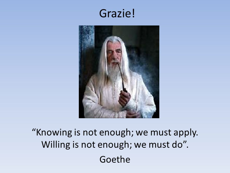 Grazie! Knowing is not enough; we must apply. Willing is not enough; we must do. Goethe