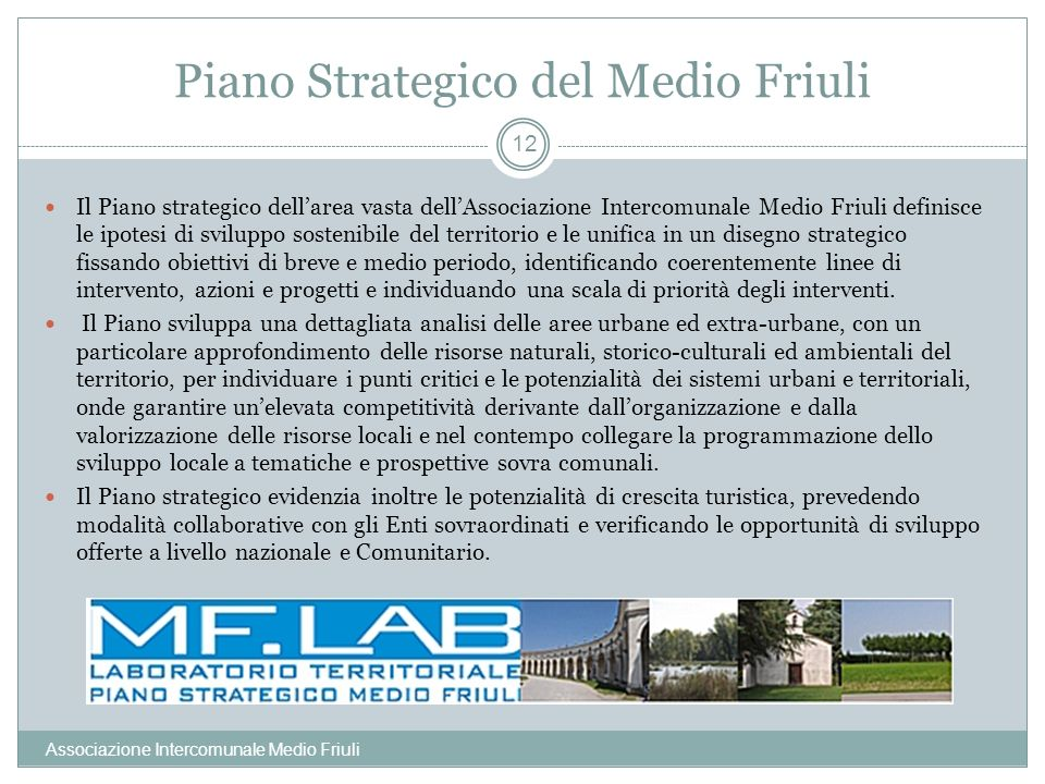 Piano Strategico del Medio Friuli Associazione Intercomunale Medio Friuli 12 Il Piano strategico dellarea vasta dellAssociazione Intercomunale Medio F