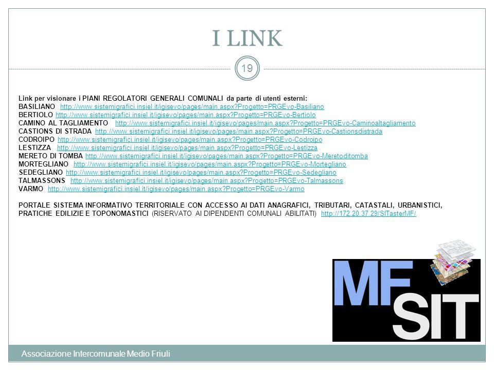 I LINK Associazione Intercomunale Medio Friuli 19 Link per visionare i PIANI REGOLATORI GENERALI COMUNALI da parte di utenti esterni: BASILIANO http://www.sistemigrafici.insiel.it/igisevo/pages/main.aspx?Progetto=PRGEvo-Basilianohttp://www.sistemigrafici.insiel.it/igisevo/pages/main.aspx?Progetto=PRGEvo-Basiliano BERTIOLO http://www.sistemigrafici.insiel.it/igisevo/pages/main.aspx?Progetto=PRGEvo-Bertiolohttp://www.sistemigrafici.insiel.it/igisevo/pages/main.aspx?Progetto=PRGEvo-Bertiolo CAMINO AL TAGLIAMENTO http://www.sistemigrafici.insiel.it/igisevo/pages/main.aspx?Progetto=PRGEvo-Caminoaltagliamentohttp://www.sistemigrafici.insiel.it/igisevo/pages/main.aspx?Progetto=PRGEvo-Caminoaltagliamento CASTIONS DI STRADA http://www.sistemigrafici.insiel.it/igisevo/pages/main.aspx?Progetto=PRGEvo-Castionsdistradahttp://www.sistemigrafici.insiel.it/igisevo/pages/main.aspx?Progetto=PRGEvo-Castionsdistrada CODROIPO http://www.sistemigrafici.insiel.it/igisevo/pages/main.aspx?Progetto=PRGEvo-Codroipohttp://www.sistemigrafici.insiel.it/igisevo/pages/main.aspx?Progetto=PRGEvo-Codroipo LESTIZZA http://www.sistemigrafici.insiel.it/igisevo/pages/main.aspx?Progetto=PRGEvo-Lestizzahttp://www.sistemigrafici.insiel.it/igisevo/pages/main.aspx?Progetto=PRGEvo-Lestizza MERETO DI TOMBA http://www.sistemigrafici.insiel.it/igisevo/pages/main.aspx?Progetto=PRGEvo-Meretoditombahttp://www.sistemigrafici.insiel.it/igisevo/pages/main.aspx?Progetto=PRGEvo-Meretoditomba MORTEGLIANO http://www.sistemigrafici.insiel.it/igisevo/pages/main.aspx?Progetto=PRGEvo-Morteglianohttp://www.sistemigrafici.insiel.it/igisevo/pages/main.aspx?Progetto=PRGEvo-Mortegliano SEDEGLIANO http://www.sistemigrafici.insiel.it/igisevo/pages/main.aspx?Progetto=PRGEvo-Sedeglianohttp://www.sistemigrafici.insiel.it/igisevo/pages/main.aspx?Progetto=PRGEvo-Sedegliano TALMASSONS http://www.sistemigrafici.insiel.it/igisevo/pages/main.aspx?Progetto=PRGEvo-Talmassonshttp://www.sistemigrafici.insiel.it/igisevo/pages/main.aspx?Progetto=PR
