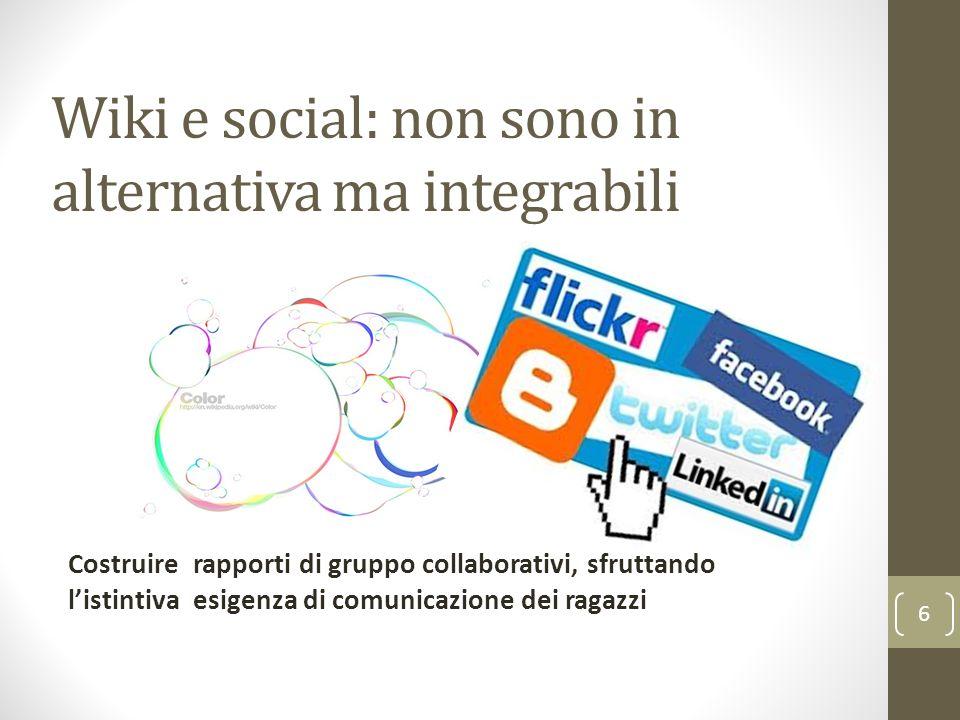 Wiki e social: non sono in alternativa ma integrabili 6 Costruire rapporti di gruppo collaborativi, sfruttando listintiva esigenza di comunicazione dei ragazzi