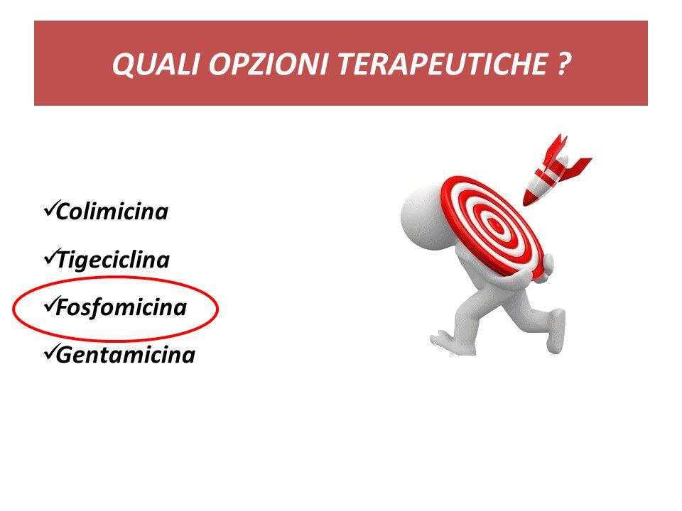 QUALI OPZIONI TERAPEUTICHE ? Colimicina Tigeciclina Fosfomicina Gentamicina