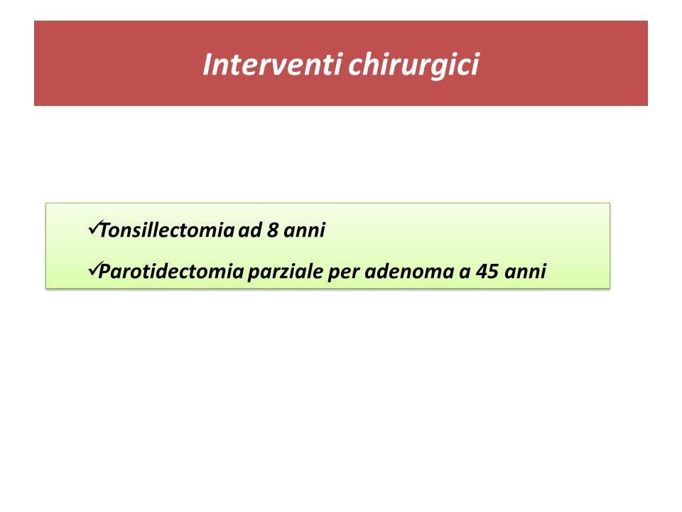 Interventi chirurgici Tonsillectomia ad 8 anni Parotidectomia parziale per adenoma a 45 anni Tonsillectomia ad 8 anni Parotidectomia parziale per aden