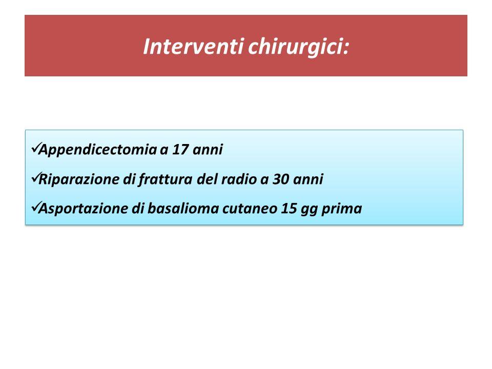Interventi chirurgici: Appendicectomia a 17 anni Riparazione di frattura del radio a 30 anni Asportazione di basalioma cutaneo 15 gg prima Appendicectomia a 17 anni Riparazione di frattura del radio a 30 anni Asportazione di basalioma cutaneo 15 gg prima