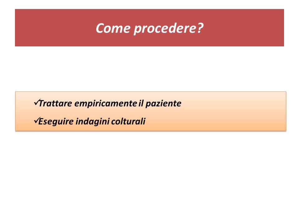 Come procedere? Trattare empiricamente il paziente Eseguire indagini colturali Trattare empiricamente il paziente Eseguire indagini colturali