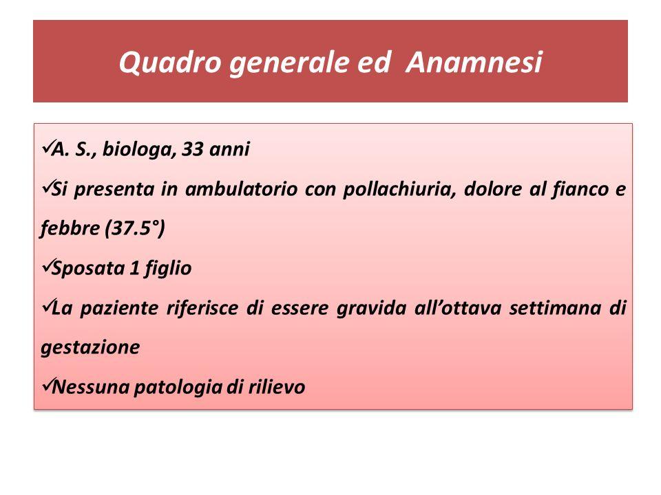 Quadro generale ed Anamnesi A. S., biologa, 33 anni Si presenta in ambulatorio con pollachiuria, dolore al fianco e febbre (37.5°) Sposata 1 figlio La