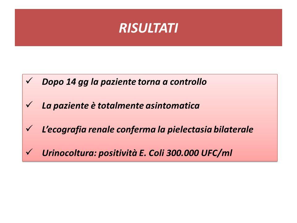 RISULTATI Dopo 14 gg la paziente torna a controllo La paziente è totalmente asintomatica Lecografia renale conferma la pielectasia bilaterale Urinocoltura: positività E.