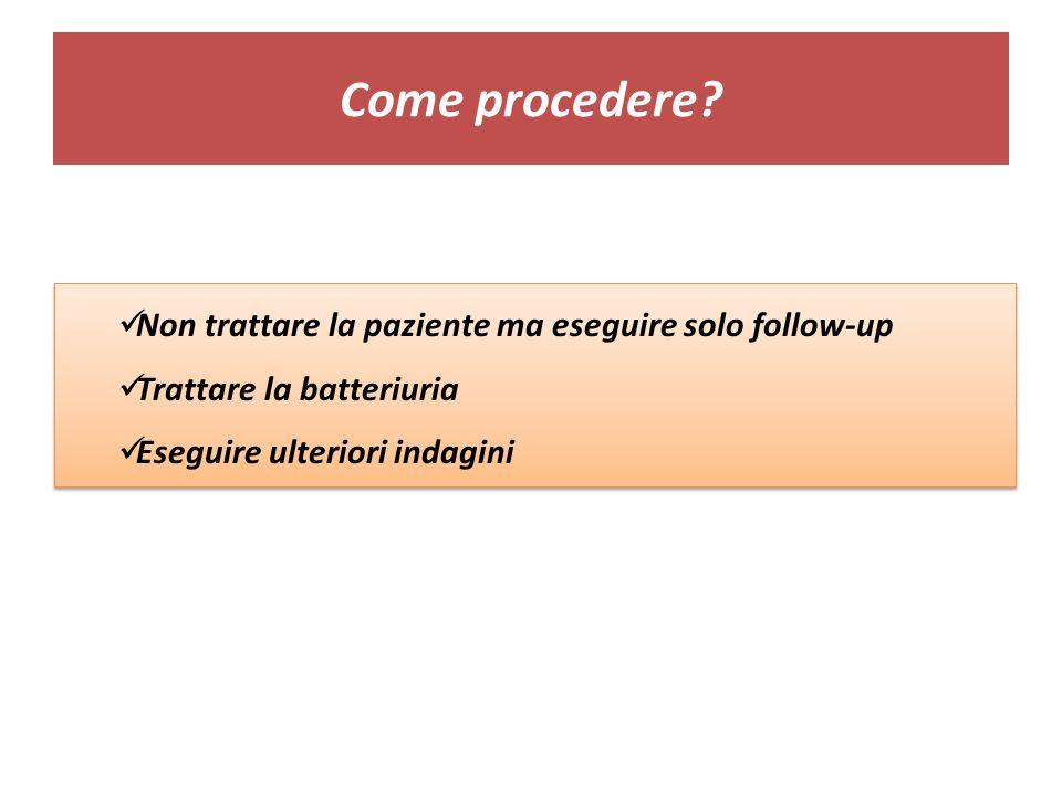 Come procedere? Non trattare la paziente ma eseguire solo follow-up Trattare la batteriuria Eseguire ulteriori indagini Non trattare la paziente ma es