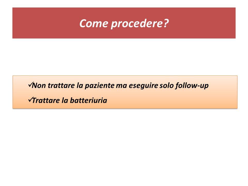 Come procedere? Non trattare la paziente ma eseguire solo follow-up Trattare la batteriuria Non trattare la paziente ma eseguire solo follow-up Tratta