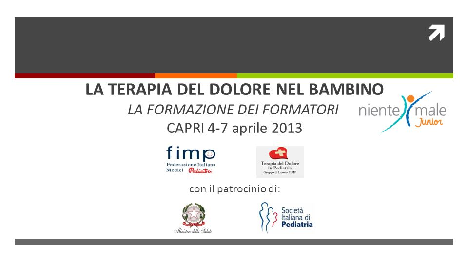 LA TERAPIA DEL DOLORE NEL BAMBINO LA FORMAZIONE DEI FORMATORI CAPRI 4-7 aprile 2013 con il patrocinio di: